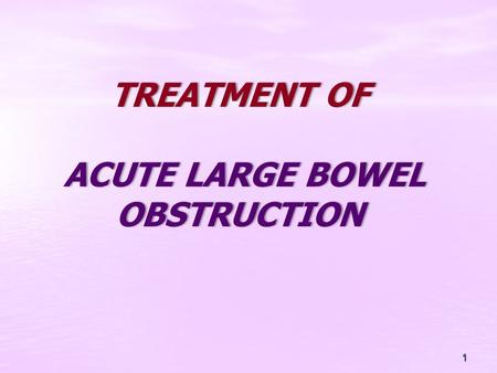 TREATMENT OF ACUTE LARGE BOWEL OBSTRUCTION 1. Large bowel obstruction is caused by: Carcinoma or Carcinoma or Diverticular disease, Diverticular disease,
