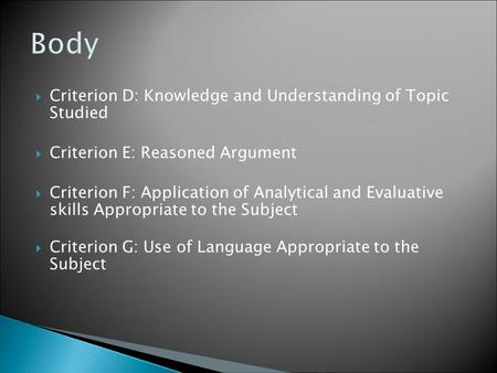  Criterion D: Knowledge and Understanding of Topic Studied  Criterion E: Reasoned Argument  Criterion F: Application of Analytical and Evaluative skills.