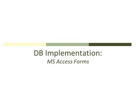 DB Implementation: MS Access Forms. MS Access Forms: Purpose Data entry, editing, & viewing data in Tables Forms are user-friendlier to end-users than.