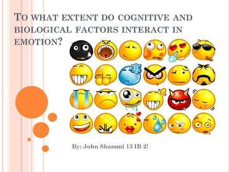 T O WHAT EXTENT DO COGNITIVE AND BIOLOGICAL FACTORS INTERACT IN EMOTION ? By: John Shammi 13 IB 2!