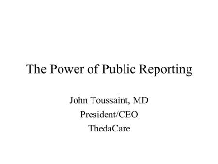 The Power of Public Reporting John Toussaint, MD President/CEO ThedaCare.
