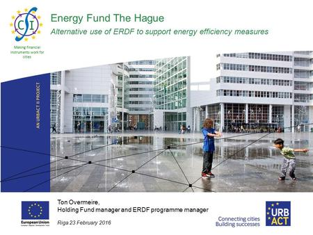 Energy Fund The Hague Alternative use of ERDF to support energy efficiency measures Making financial instruments work for cities Ton Overmeire, Holding.