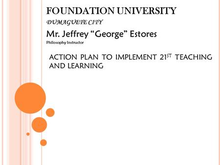 "FOUNDATION UNIVERSITY DUMAGUETE CITY Mr. Jeffrey ""George"" Estores Philosophy Instructor ACTION PLAN TO IMPLEMENT 21 ST TEACHING AND LEARNING."