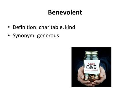 Benevolent Definition: charitable, kind Synonym: generous.