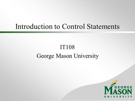 Introduction to Control Statements IT108 George Mason University.