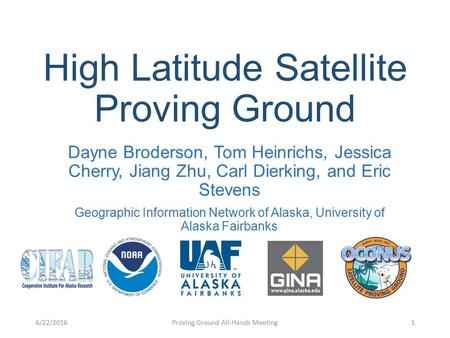 High Latitude Satellite Proving Ground Dayne Broderson, Tom Heinrichs, Jessica Cherry, Jiang Zhu, Carl Dierking, and Eric Stevens Geographic Information.