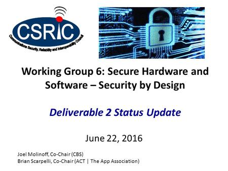 Working Group 6: Secure Hardware and Software – Security by Design Deliverable 2 Status Update June 22, 2016 Joel Molinoff, Co-Chair (CBS) Brian Scarpelli,