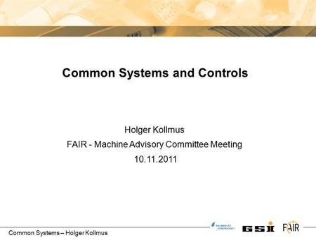 Common Systems – Holger Kollmus Holger Kollmus FAIR - Machine Advisory Committee Meeting 10.11.2011 Common Systems and Controls.