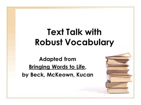 Text Talk with Robust Vocabulary Adapted from Bringing Words to Life, by Beck, McKeown, Kucan.