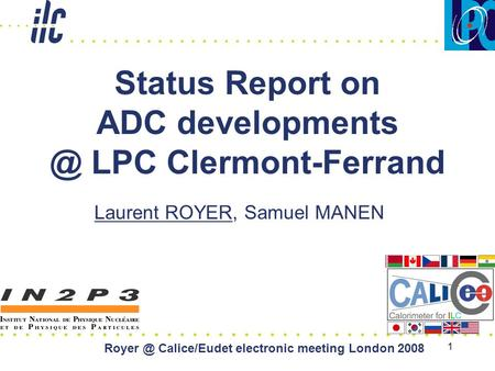 1 Status Report on ADC LPC Clermont-Ferrand Laurent ROYER, Samuel MANEN Calice/Eudet electronic meeting London 2008.