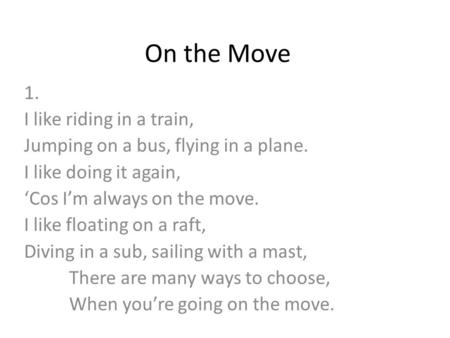 On the Move 1. I like riding in a train, Jumping on a bus, flying in a plane. I like doing it again, 'Cos I'm always on the move. I like floating on a.