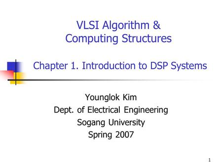 1 VLSI Algorithm & Computing Structures Chapter 1. Introduction to DSP Systems Younglok Kim Dept. of Electrical Engineering Sogang University Spring 2007.