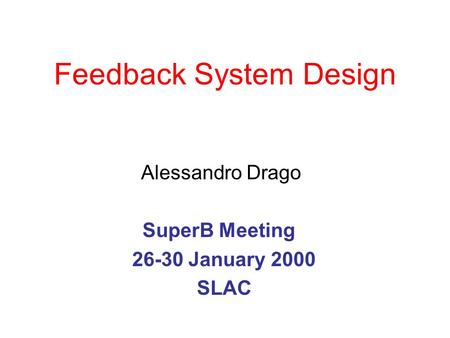 Feedback System Design Alessandro Drago SuperB Meeting 26-30 January 2000 SLAC.