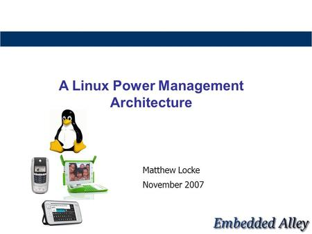 Matthew Locke November 2007 A Linux Power Management Architecture.