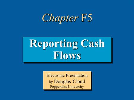 5-1 Reporting Cash Flows Electronic Presentation by Douglas Cloud Pepperdine University Chapter F5.