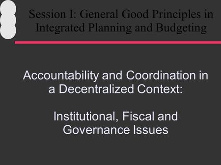 Accountability and Coordination in a Decentralized Context: Institutional, Fiscal and Governance Issues Session I: General Good Principles in Integrated.