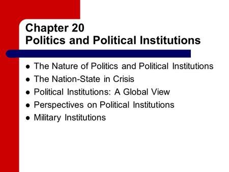 Chapter 20 Politics and Political Institutions The Nature of Politics and Political Institutions The Nation-State in Crisis Political Institutions: A Global.