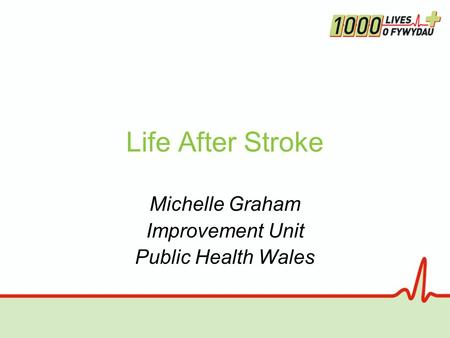 Life After Stroke Michelle Graham Improvement Unit Public Health Wales.