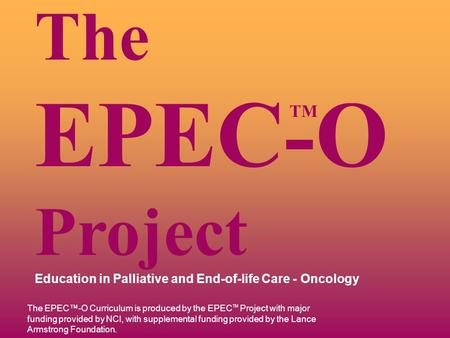 TM The EPEC-O Project Education in Palliative and End-of-life Care - Oncology The EPEC™-O Curriculum is produced by the EPEC TM Project with major funding.
