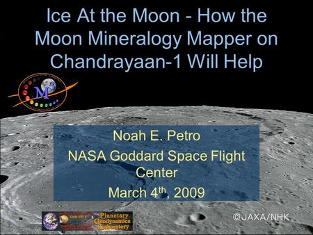 Ice At the Moon - How the Moon Mineralogy Mapper on Chandrayaan-1 Will Help Noah E. Petro NASA Goddard Space Flight Center March 4 th, 2009.