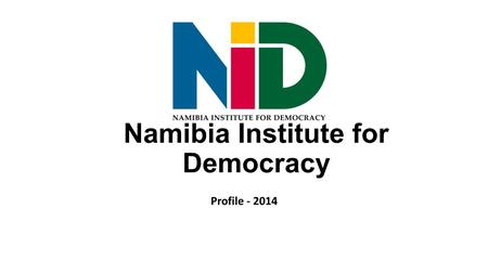 Namibia Institute for Democracy Profile - 2014. Profile The Namibia Institute for Democracy (NID) was founded in 1991 and registered according to Section.