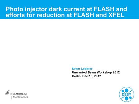 Photo injector dark current at FLASH and efforts for reduction at FLASH and XFEL Svem Lederer Unwanted Beam Workshop 2012 Berlin, Dec 18, 2012.