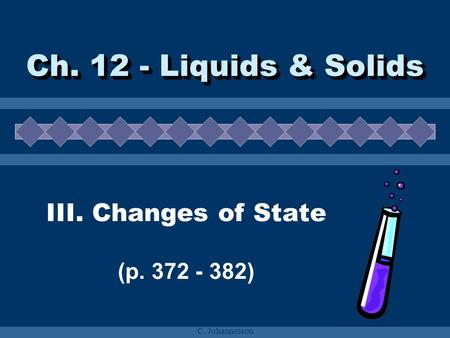 C. Johannesson Ch. 12 - Liquids & Solids III. Changes of State (p. 372 - 382)