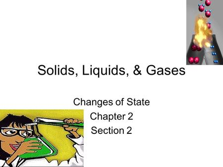 Solids, Liquids, & Gases Changes of State Chapter 2 Section 2.