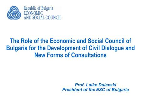 The Role of the Economic and Social Council of Bulgaria for the Development of Civil Dialogue and New Forms of Consultations Prof. Lalko Dulevski President.