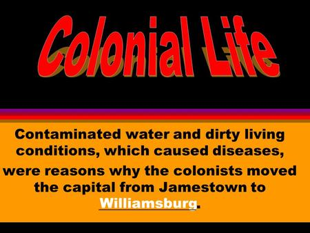Williamsburg Contaminated water and dirty living conditions, which caused diseases, were reasons why the colonists moved the capital from Jamestown to.