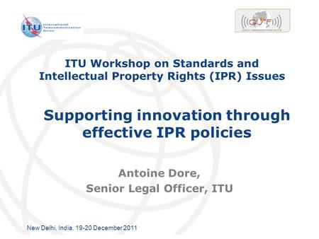 International Telecommunication Union New Delhi, India, 19-20 December 2011 ITU Workshop on Standards and Intellectual Property Rights (IPR) Issues Antoine.