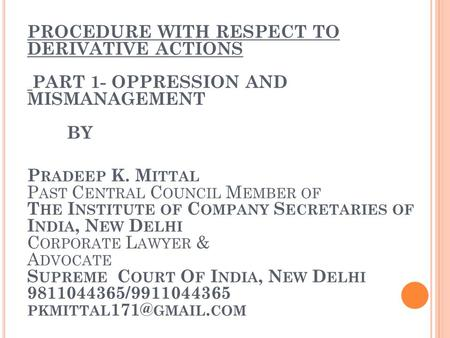 PROCEDURE WITH RESPECT TO DERIVATIVE ACTIONS PART 1- OPPRESSION AND MISMANAGEMENT BY P RADEEP K. M ITTAL P AST C ENTRAL C OUNCIL M EMBER OF T HE I NSTITUTE.
