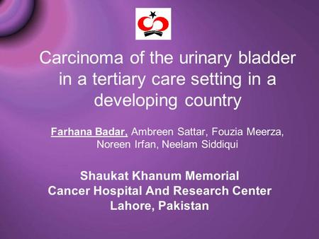 Carcinoma of the urinary bladder in a tertiary care setting in a developing country Farhana Badar, Ambreen Sattar, Fouzia Meerza, Noreen Irfan, Neelam.