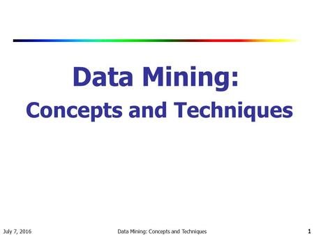July 7, 2016 Data Mining: Concepts and Techniques 1 1.