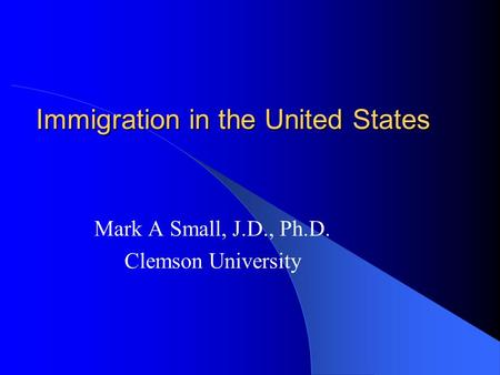 Immigration in the United States Mark A Small, J.D., Ph.D. Clemson University.