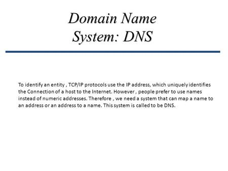 Domain Name System: DNS To identify an entity, TCP/IP protocols use the IP address, which uniquely identifies the Connection of a host to the Internet.