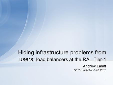 Andrew Lahiff HEP SYSMAN June 2016 Hiding infrastructure problems from users: load balancers at the RAL Tier-1 1.