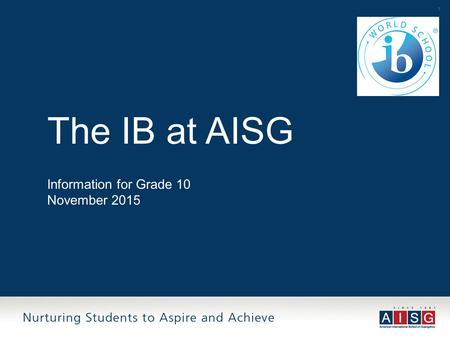 1 The IB at AISG Information for Grade 10 November 2015.