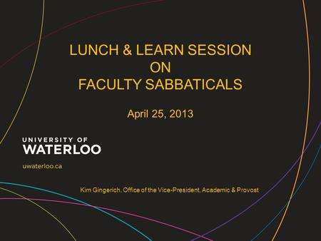 Kim Gingerich, Office of the Vice-President, Academic & Provost LUNCH & LEARN SESSION ON FACULTY SABBATICALS April 25, 2013.
