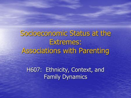 Socioeconomic Status at the Extremes: Associations with Parenting H607: Ethnicity, Context, and Family Dynamics.