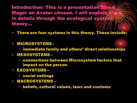 Introduction: This is a presentation about Mager an Avatar chosen. I will explain more in details through the ecological system theory… There are four.