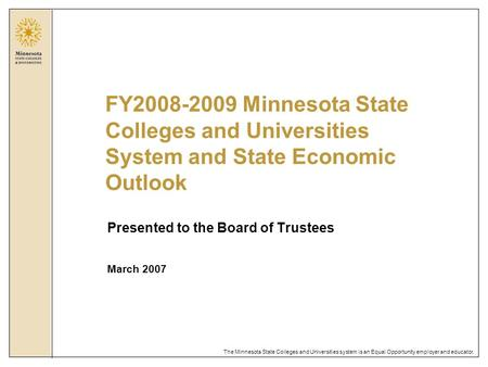 The Minnesota State Colleges and Universities system is an Equal Opportunity employer and educator. Presented to the Board of Trustees March 2007 FY2008-2009.
