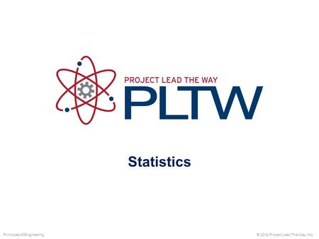 Statistics © 2012 Project Lead The Way, Inc.Principles of Engineering.