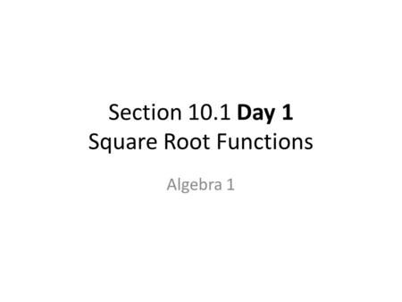 Section 10.1 Day 1 Square Root Functions Algebra 1.