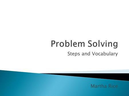 Steps and Vocabulary Martha Rice. You can use the same problem solving methods to solve just about any problem, from word problems to logic problems to.