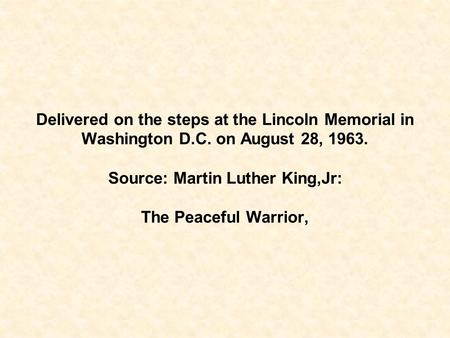 Delivered on the steps at the Lincoln Memorial in Washington D.C. on August 28, 1963. Source: Martin Luther King,Jr: The Peaceful Warrior,
