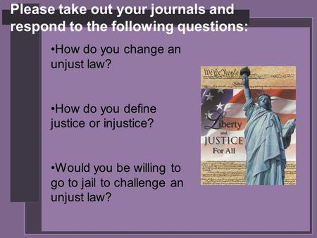 Please take out your journals and respond to the following questions: How do you change an unjust law? How do you define justice or injustice? Would you.