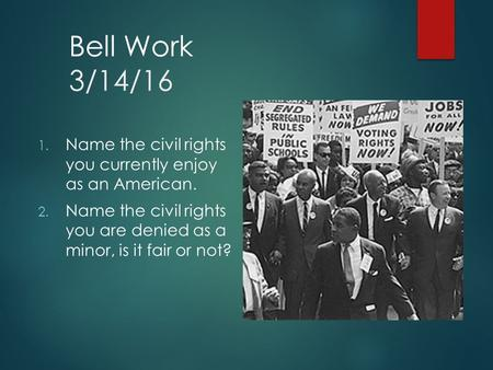 Bell Work 3/14/16 1. Name the civil rights you currently enjoy as an American. 2. Name the civil rights you are denied as a minor, is it fair or not?