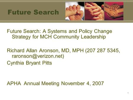 1 Future Search Future Search: A Systems and Policy Change Strategy for MCH Community Leadership Richard Allan Aronson, MD, MPH (207 287 5345,