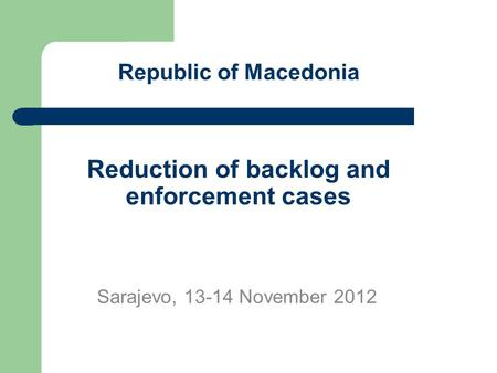 Republic of Macedonia Reduction of backlog and enforcement cases Sarajevo, 13-14 November 2012.